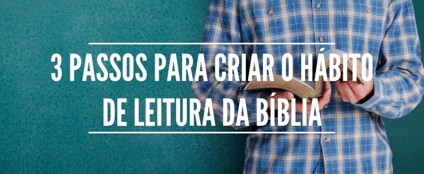 3 passos para criar o hábito de leitura da Bíblia