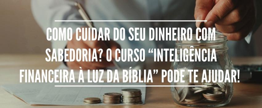 """Como cuidar do seu dinheiro com sabedoria? O curso """"Inteligência Financeira à Luz da Bíblia"""" pode te ajudar!   -"""