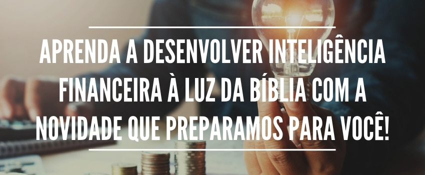 Aprenda a desenvolver inteligência financeira à luz da Bíblia com a novidade que preparamos para você!