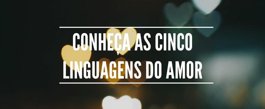 Conheça as cinco linguagens do amor -  Você já ouviu falar sobre as linguagens de amor?
