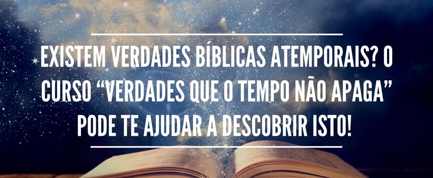 """Existem Verdades Bíblicas atemporais? O curso """"Verdades Que o Tempo Não Apaga"""" pode te ajudar a descobrir isto!"""