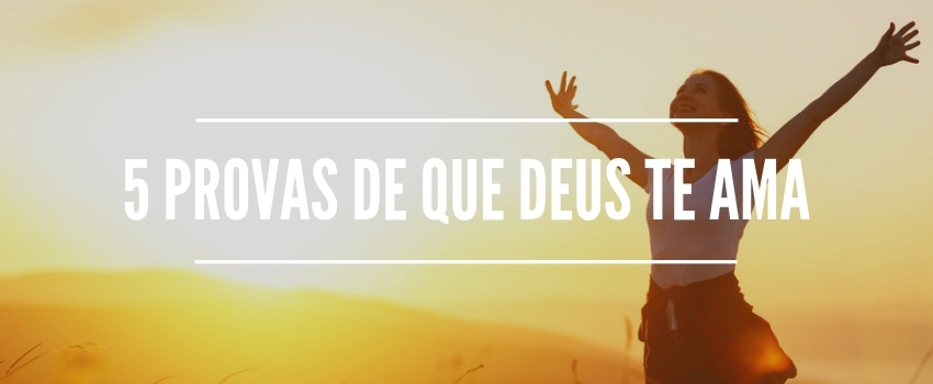 5 Provas de que Deus te ama