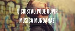 O cristão pode ouvir música mundana?